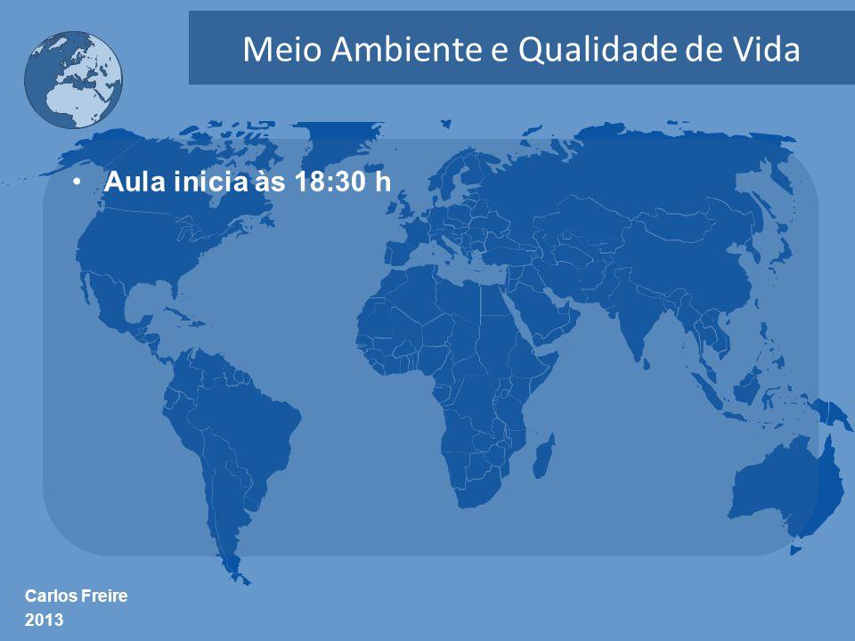 Carlos Freire 2013 Meio Ambiente e Qualidade de Vida •Aula inicia às 18:30 h