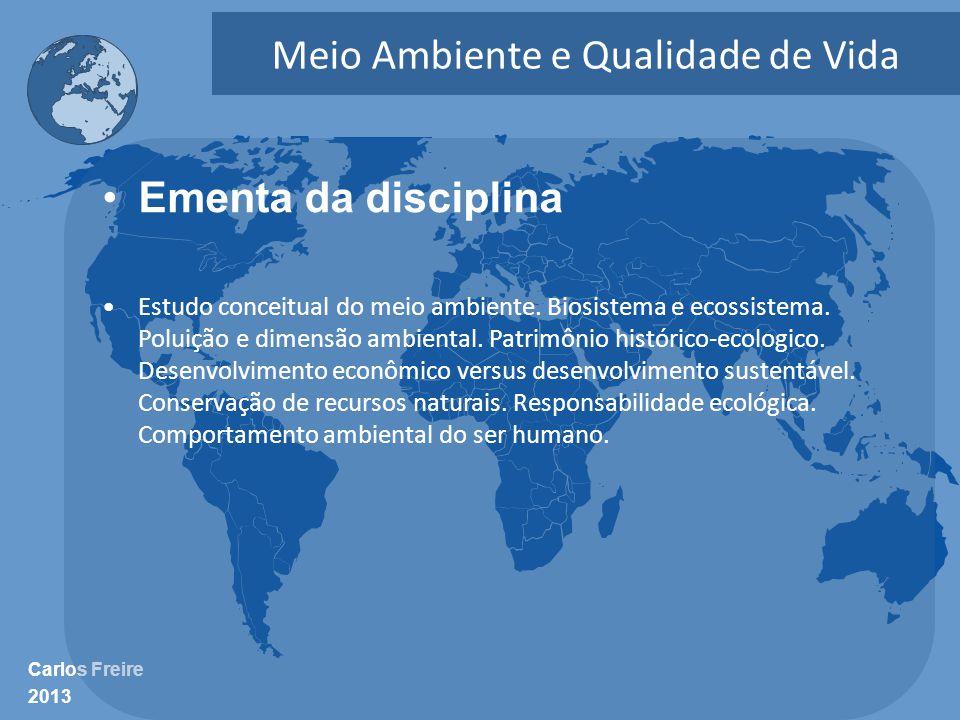 Carlos Freire 2013 Meio Ambiente e Qualidade de Vida •Ementa da disciplina •Estudo conceitual do meio ambiente. Biosistema e ecossistema. Poluição e d