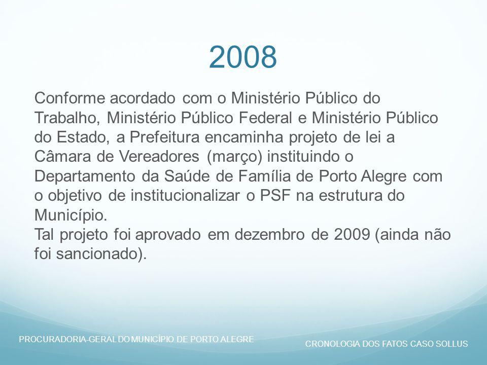 2008 Conforme acordado com o Ministério Público do Trabalho, Ministério Público Federal e Ministério Público do Estado, a Prefeitura encaminha projeto de lei a Câmara de Vereadores (março) instituindo o Departamento da Saúde de Família de Porto Alegre com o objetivo de institucionalizar o PSF na estrutura do Município.
