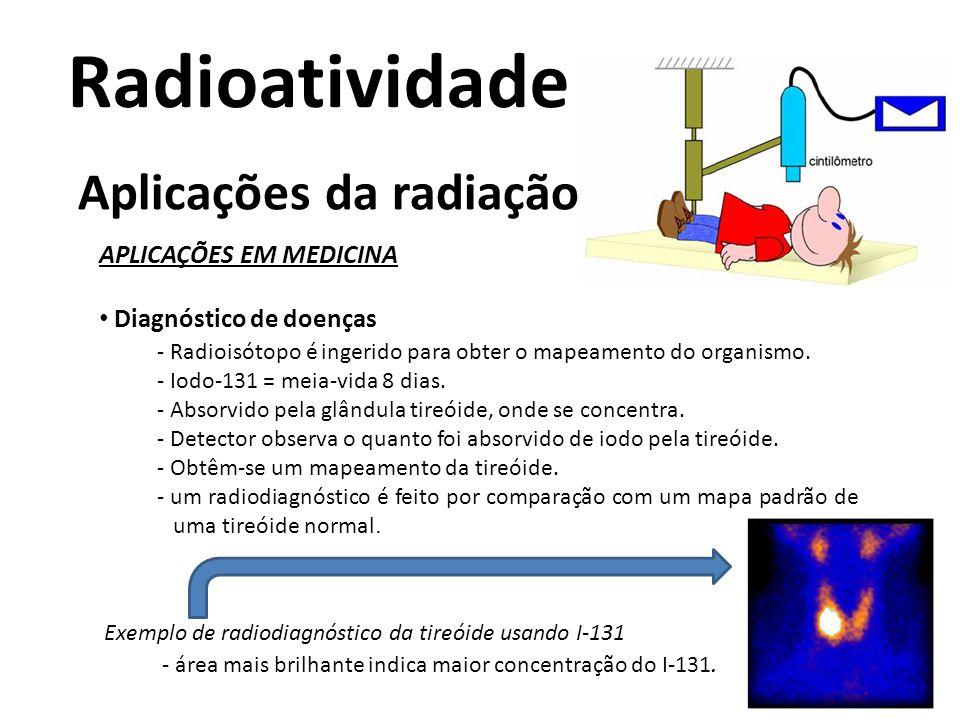 Radioatividade Aplicações da radiação APLICAÇÕES EM MEDICINA • Diagnóstico de doenças - Radioisótopo é ingerido para obter o mapeamento do organismo.