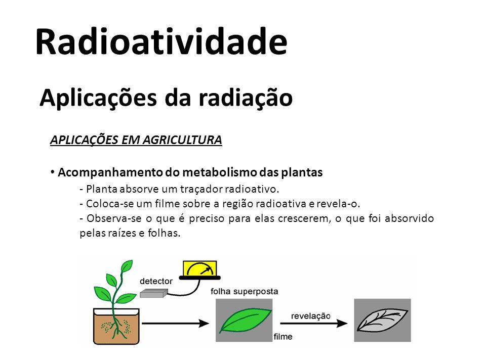 Radioatividade Aplicações da radiação APLICAÇÕES EM AGRICULTURA • Acompanhamento do metabolismo das plantas - Planta absorve um traçador radioativo. -