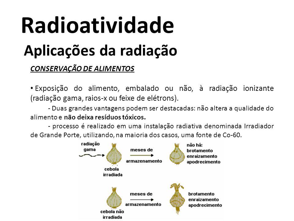 Radioatividade Aplicações da radiação CONSERVAÇÃO DE ALIMENTOS • Exposição do alimento, embalado ou não, à radiação ionizante (radiação gama, raios-x