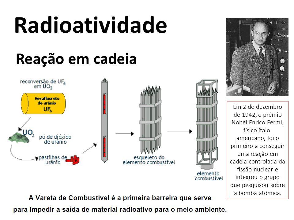 Radioatividade Reação em cadeia Em 2 de dezembro de 1942, o prêmio Nobel Enrico Fermi, físico ítalo- americano, foi o primeiro a conseguir uma reação