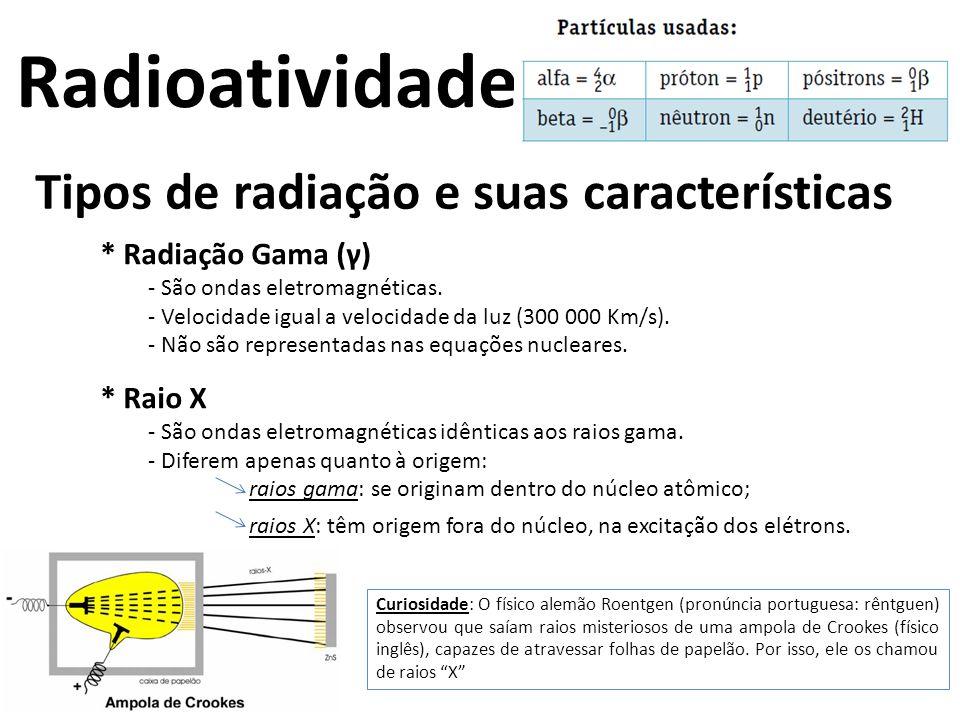Tipos de radiação e suas características * Radiação Gama (γ) - São ondas eletromagnéticas. - Velocidade igual a velocidade da luz (300 000 Km/s). - Nã
