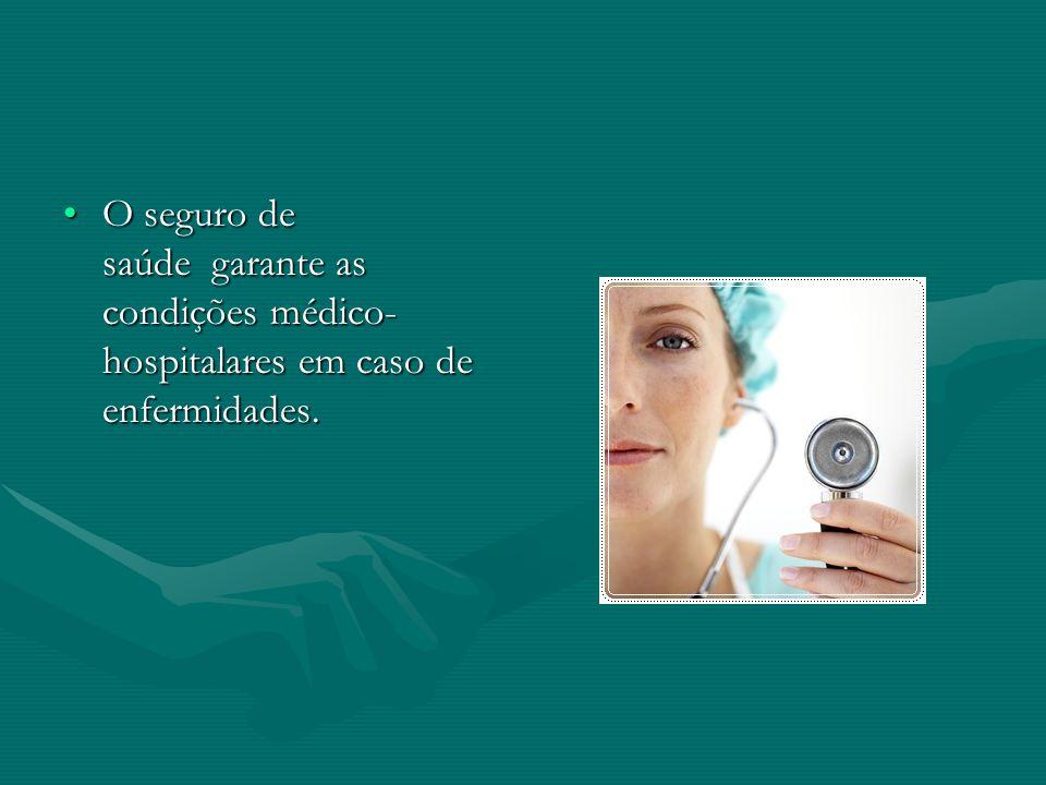 •O seguro de saúde garante as condições médico- hospitalares em caso de enfermidades.