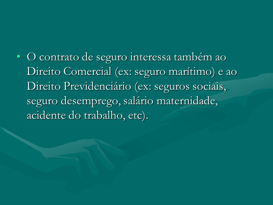 •O contrato de seguro interessa também ao Direito Comercial (ex: seguro marítimo) e ao Direito Previdenciário (ex: seguros sociais, seguro desemprego,