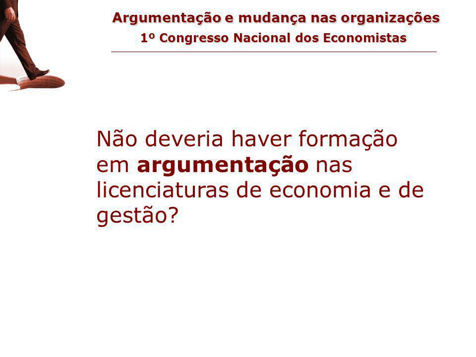 Argumentação e mudança nas organizações 1º Congresso Nacional dos Economistas questão Não deveria haver formação em argumentação nas licenciaturas de economia e de gestão?