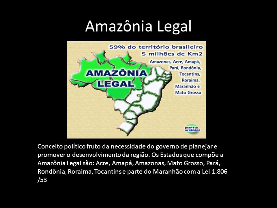 Amazônia Legal Conceito político fruto da necessidade do governo de planejar e promover o desenvolvimento da região. Os Estados que compõe a Amazônia