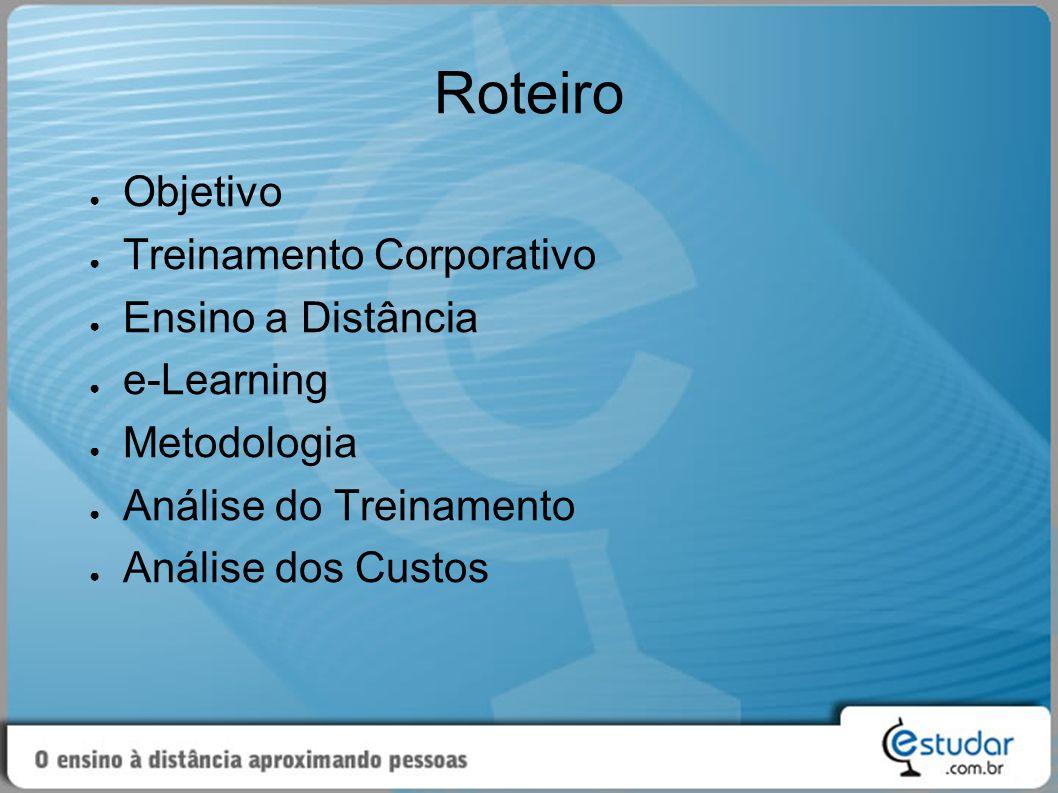 Roteiro ● Objetivo ● Treinamento Corporativo ● Ensino a Distância ● e-Learning ● Metodologia ● Análise do Treinamento ● Análise dos Custos