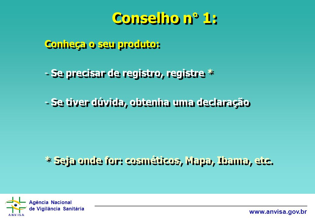 Agência Nacional de Vigilância Sanitária www.anvisa.gov.br Conselho n° 1: Conheça o seu produto: - Se precisar de registro, registre * - Se tiver dúvi