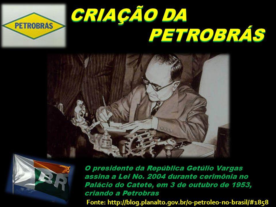 CRIAÇÃO DA PETROBRÁS PETROBRÁS O presidente da República Getúlio Vargas assina a Lei No.