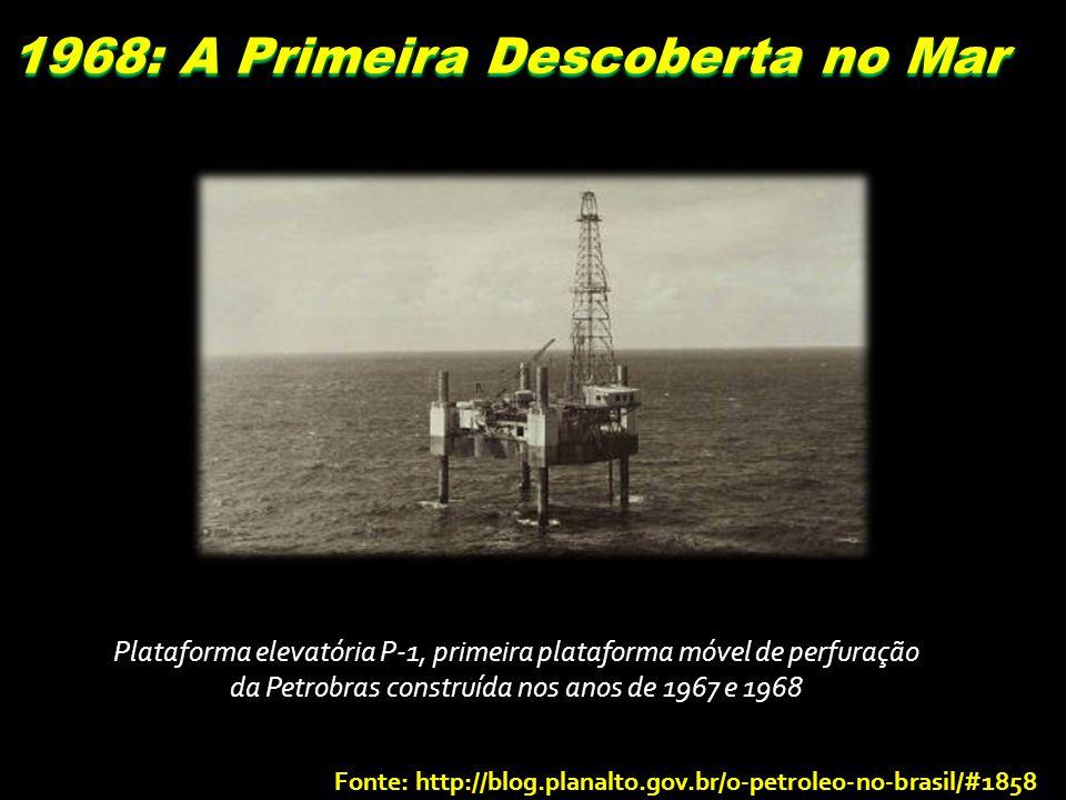 1968: A Primeira Descoberta no Mar Plataforma elevatória P-1, primeira plataforma móvel de perfuração da Petrobras construída nos anos de 1967 e 1968 Fonte: http://blog.planalto.gov.br/o-petroleo-no-brasil/#1858