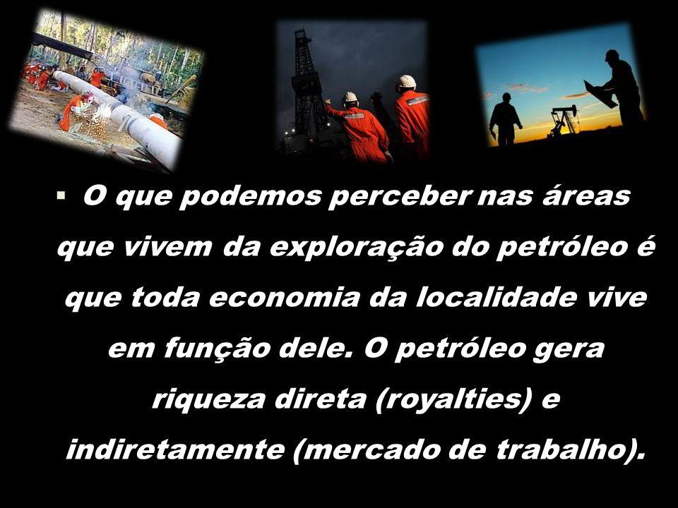  O que podemos perceber nas áreas que vivem da exploração do petróleo é que toda economia da localidade vive em função dele.