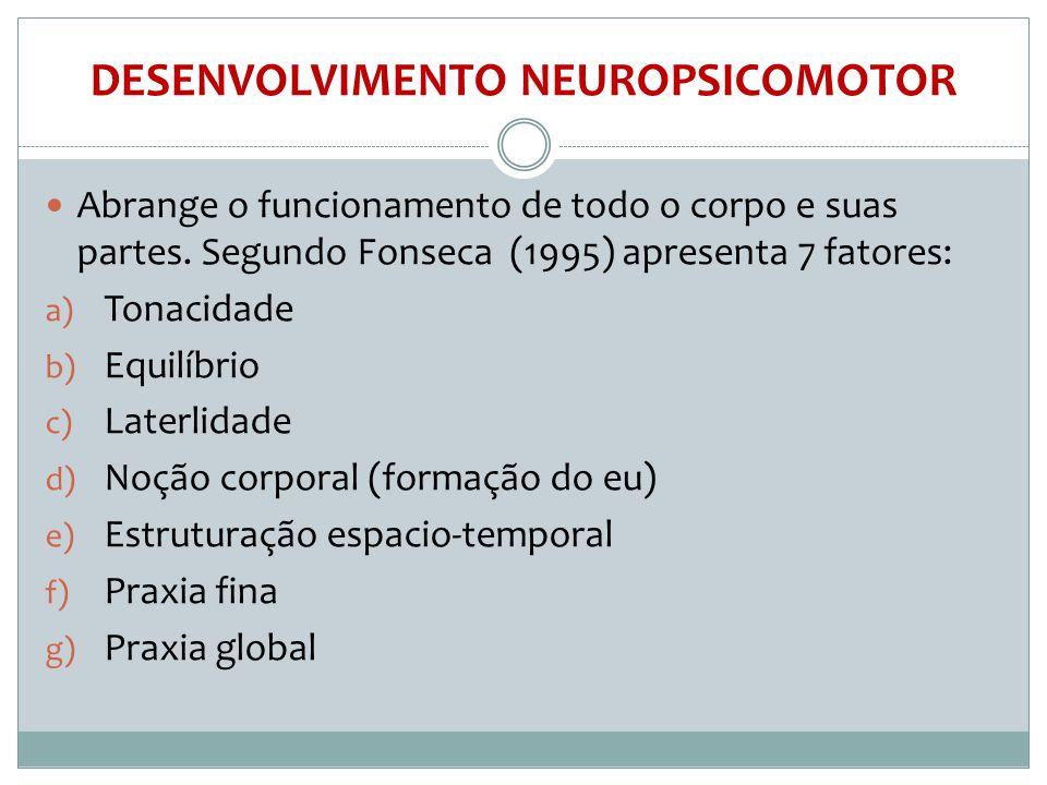 DESENVOLVIMENTO NEUROPSICOMOTOR  Abrange o funcionamento de todo o corpo e suas partes. Segundo Fonseca (1995) apresenta 7 fatores: a) Tonacidade b)