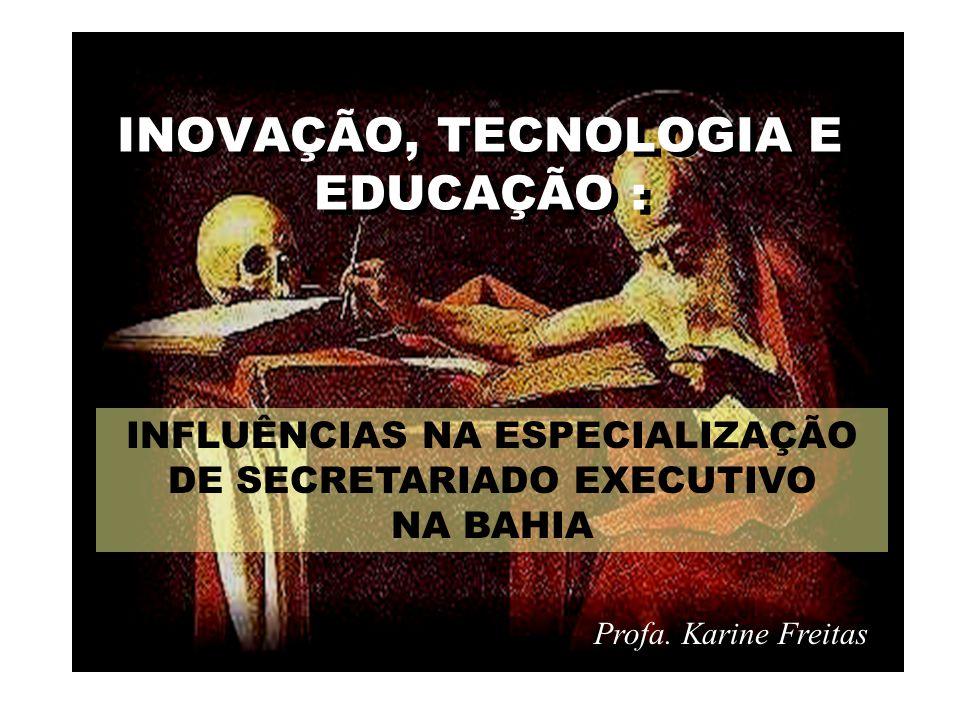 INOVAÇÃO, TECNOLOGIA E EDUCAÇÃO : Profa. Karine Freitas INFLUÊNCIAS NA ESPECIALIZAÇÃO DE SECRETARIADO EXECUTIVO NA BAHIA