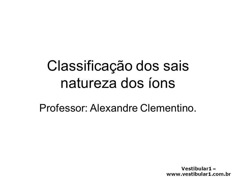 Vestibular1 – www.vestibular1.com.br Classificação dos sais natureza dos íons Professor: Alexandre Clementino.