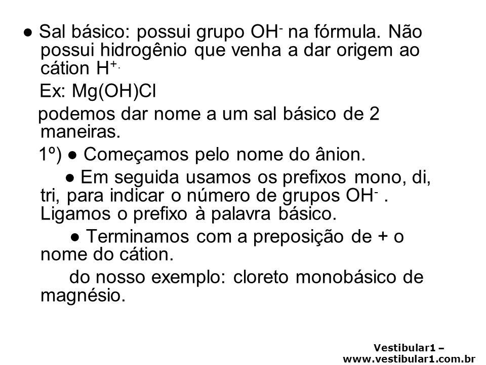 Vestibular1 – www.vestibular1.com.br ● Sal básico: possui grupo OH - na fórmula. Não possui hidrogênio que venha a dar origem ao cátion H +. Ex: Mg(OH