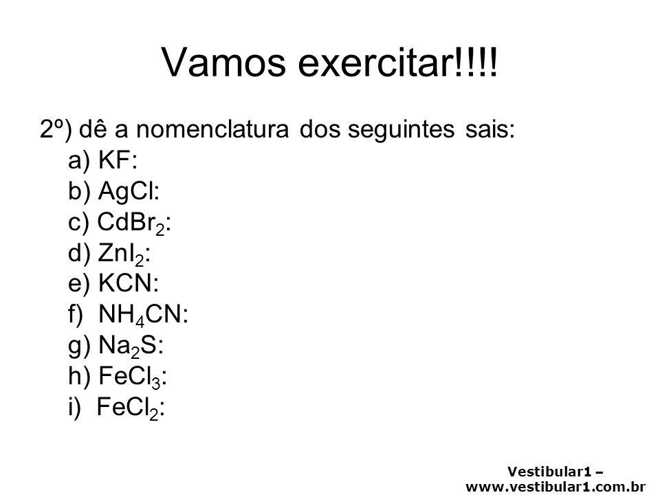 Vestibular1 – www.vestibular1.com.br Vamos exercitar!!!! 2º) dê a nomenclatura dos seguintes sais: a) KF: b) AgCl: c) CdBr 2 : d) ZnI 2 : e) KCN: f) N