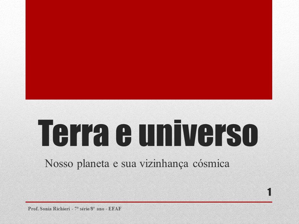 Terra e universo Nosso planeta e sua vizinhança cósmica Prof. Sonia Richieri - 7ª série/8º ano - EFAF 1
