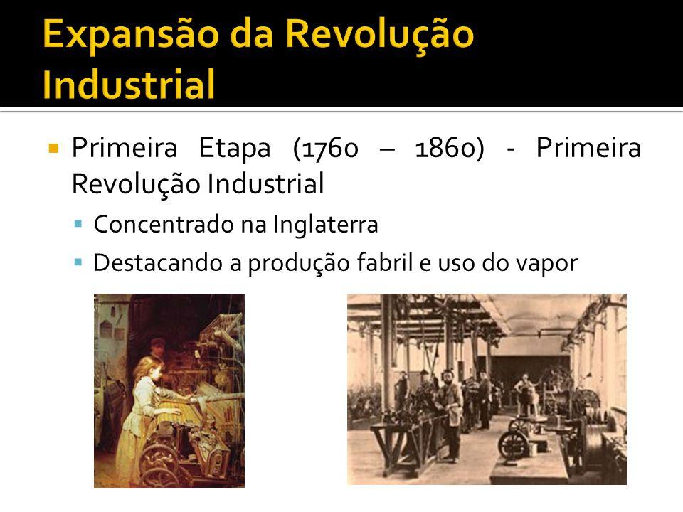  Primeira Etapa (1760 – 1860) - Primeira Revolução Industrial  Concentrado na Inglaterra  Destacando a produção fabril e uso do vapor