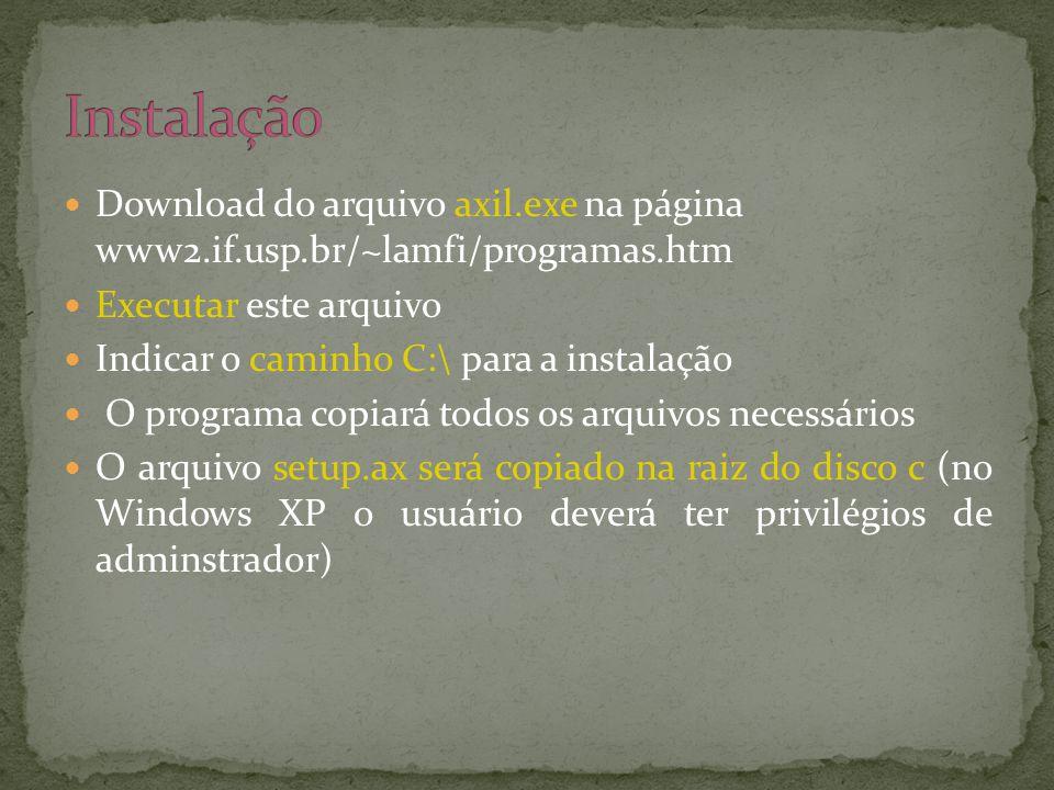  Download do arquivo axil.exe na página www2.if.usp.br/~lamfi/programas.htm  Executar este arquivo  Indicar o caminho C:\ para a instalação  O programa copiará todos os arquivos necessários  O arquivo setup.ax será copiado na raiz do disco c (no Windows XP o usuário deverá ter privilégios de adminstrador)