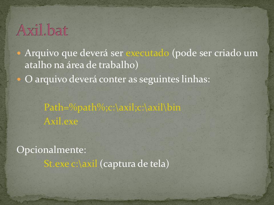  Arquivo que deverá ser executado (pode ser criado um atalho na área de trabalho)  O arquivo deverá conter as seguintes linhas: Path=%path%;c:\axil;c:\axil\bin Axil.exe Opcionalmente: St.exe c:\axil (captura de tela)