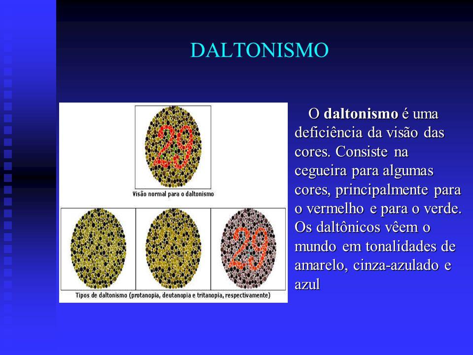 DALTONISMO O daltonismo é uma deficiência da visão das cores. Consiste na cegueira para algumas cores, principalmente para o vermelho e para o verde.