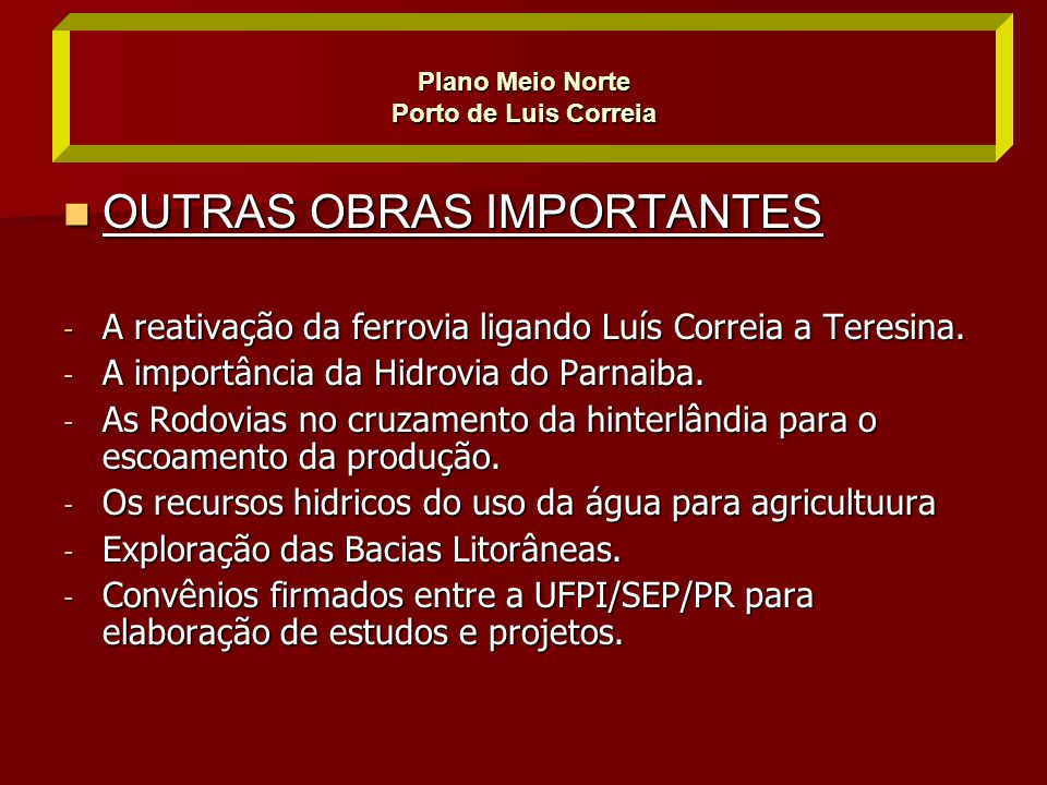  OUTRAS OBRAS IMPORTANTES - A reativação da ferrovia ligando Luís Correia a Teresina. - A importância da Hidrovia do Parnaiba. - As Rodovias no cruza
