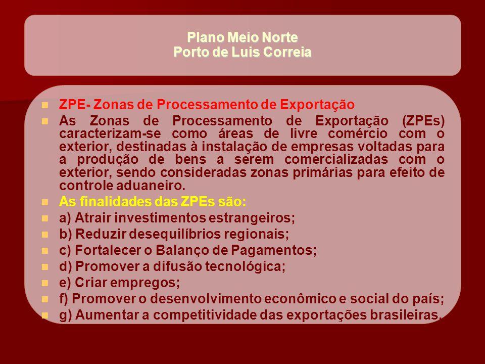 Plano Meio Norte Porto de Luis Correia   ZPE- Zonas de Processamento de Exportação   As Zonas de Processamento de Exportação (ZPEs) caracterizam-s