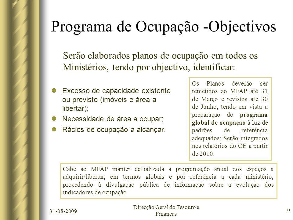 31-08-2009 Direcção Geral do Tesouro e Finanças 9 Programa de Ocupação -Objectivos  Excesso de capacidade existente ou previsto (imóveis e área a libertar);  Necessidade de área a ocupar;  Rácios de ocupação a alcançar.
