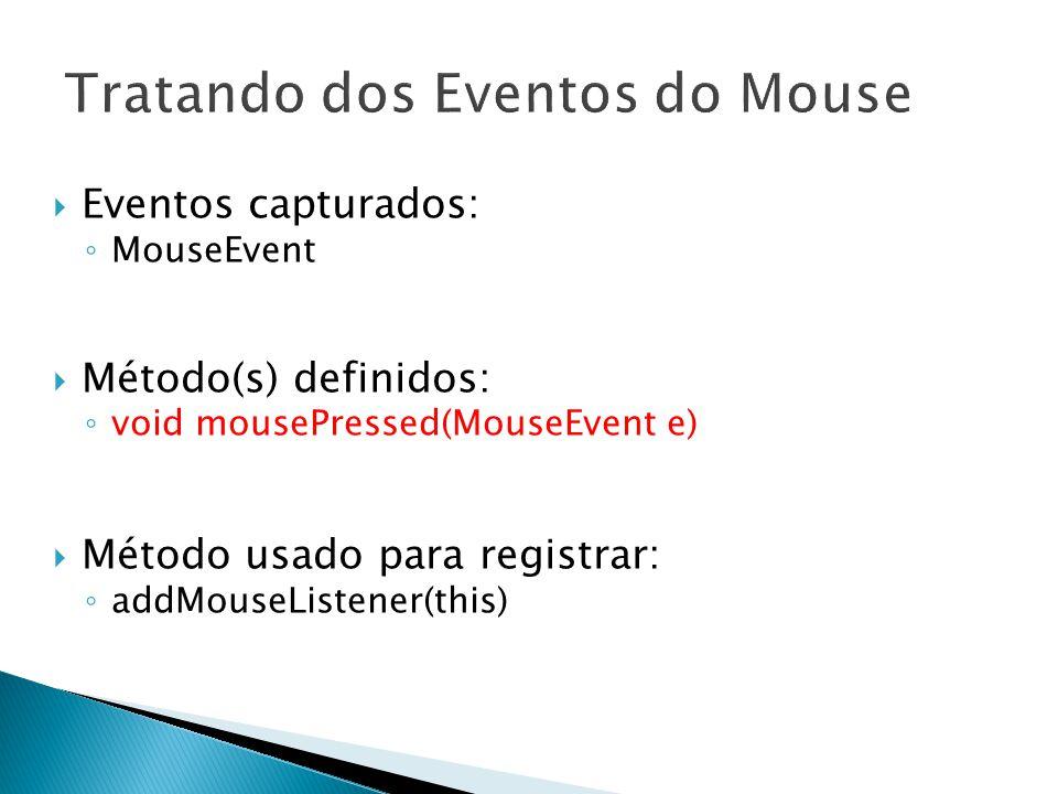 13  Eventos capturados: ◦ MouseEvent  Método(s) definidos: ◦ void mousePressed(MouseEvent e)  Método usado para registrar: ◦ addMouseListener(this)