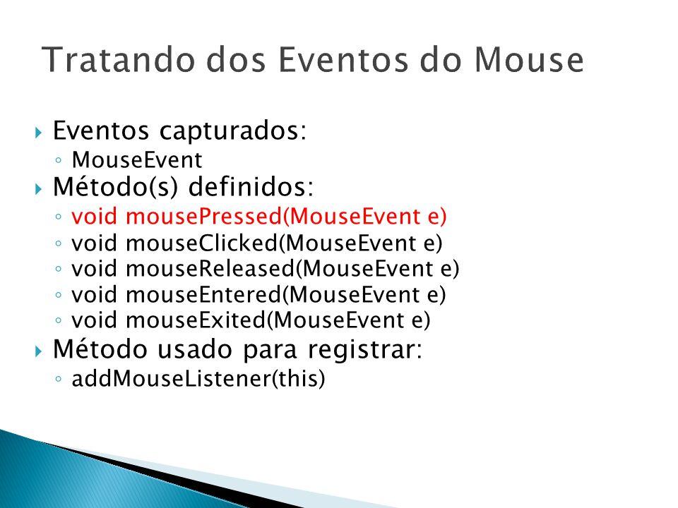 14  Eventos capturados: ◦ MouseEvent  Método(s) definidos: ◦ void mousePressed(MouseEvent e) ◦ void mouseClicked(MouseEvent e) ◦ void mouseReleased(MouseEvent e) ◦ void mouseEntered(MouseEvent e) ◦ void mouseExited(MouseEvent e)  Método usado para registrar: ◦ addMouseListener(this)