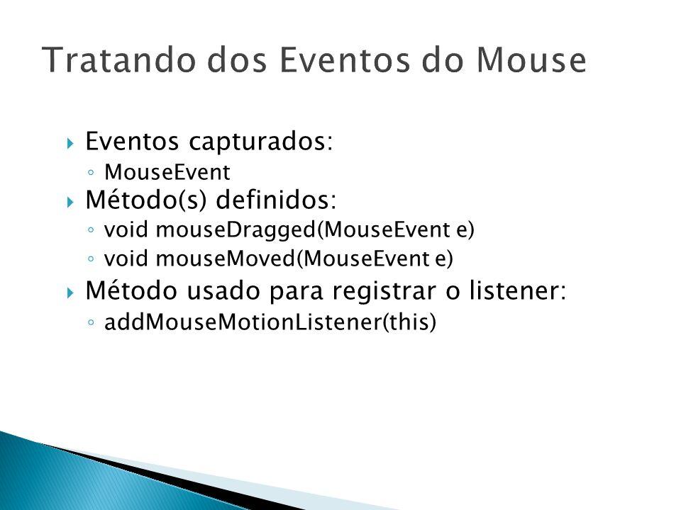 18  Eventos capturados: ◦ MouseEvent  Método(s) definidos: ◦ void mouseDragged(MouseEvent e) ◦ void mouseMoved(MouseEvent e)  Método usado para registrar o listener: ◦ addMouseMotionListener(this)
