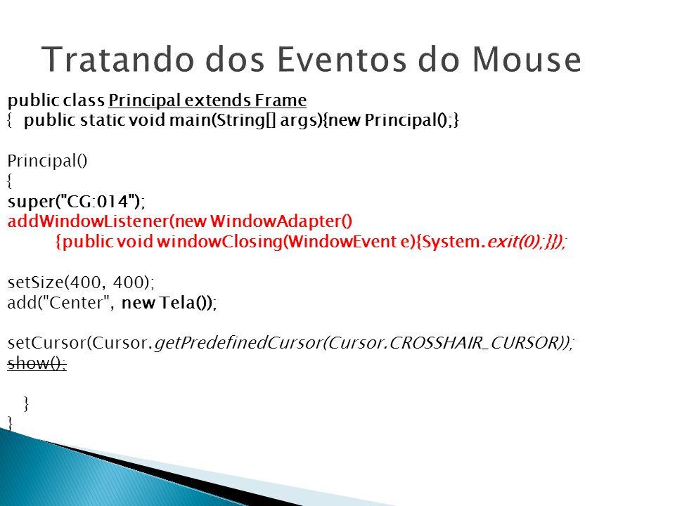 public class Principal extends Frame { public static void main(String[] args){new Principal();} Principal() { super( CG:014 ); addWindowListener(new WindowAdapter() {public void windowClosing(WindowEvent e){System.exit(0);}}); setSize(400, 400); add( Center , new Tela()); setCursor(Cursor.getPredefinedCursor(Cursor.CROSSHAIR_CURSOR)); show(); }
