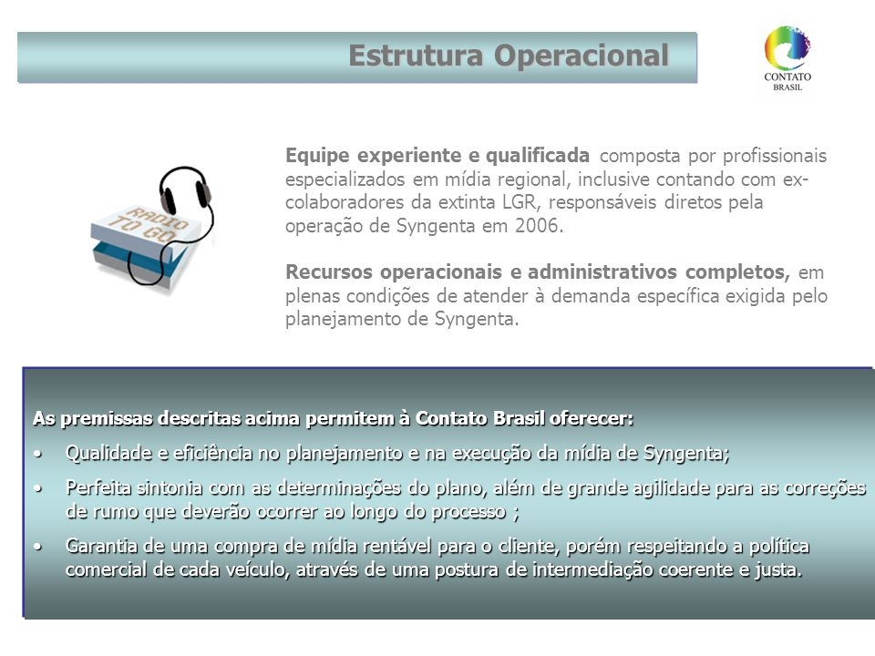 Equipe experiente e qualificada composta por profissionais especializados em mídia regional, inclusive contando com ex- colaboradores da extinta LGR, responsáveis diretos pela operação de Syngenta em 2006.