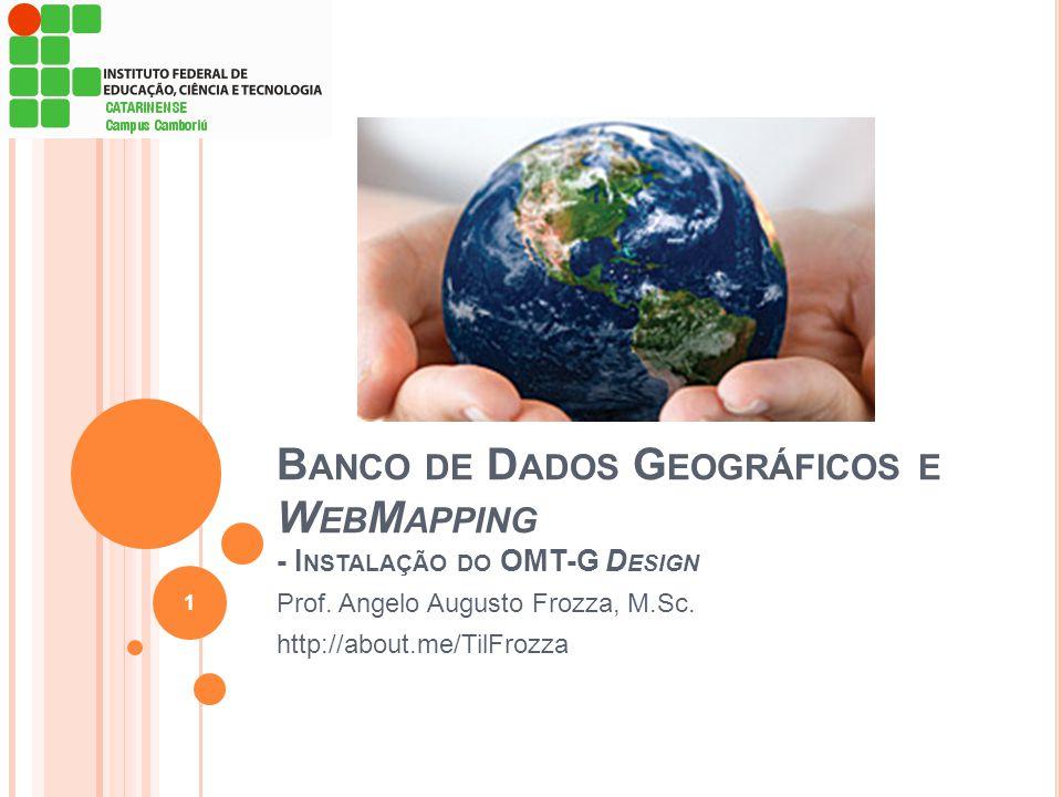 B ANCO DE D ADOS G EOGRÁFICOS E W EB M APPING - I NSTALAÇÃO DO OMT-G D ESIGN Prof. Angelo Augusto Frozza, M.Sc. http://about.me/TilFrozza 1