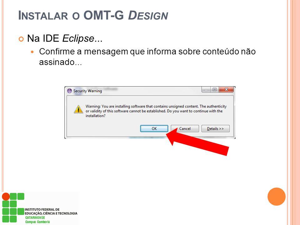 Na IDE Eclipse...  Confirme a mensagem que informa sobre conteúdo não assinado... I NSTALAR O OMT-G D ESIGN