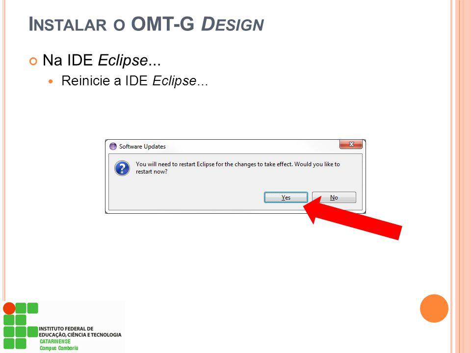 Na IDE Eclipse...  Reinicie a IDE Eclipse... I NSTALAR O OMT-G D ESIGN