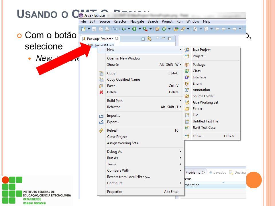 U SANDO O OMT-G D ESIGN Com o botão direito do mouse sobre o nome do projeto, selecione  New -> Other