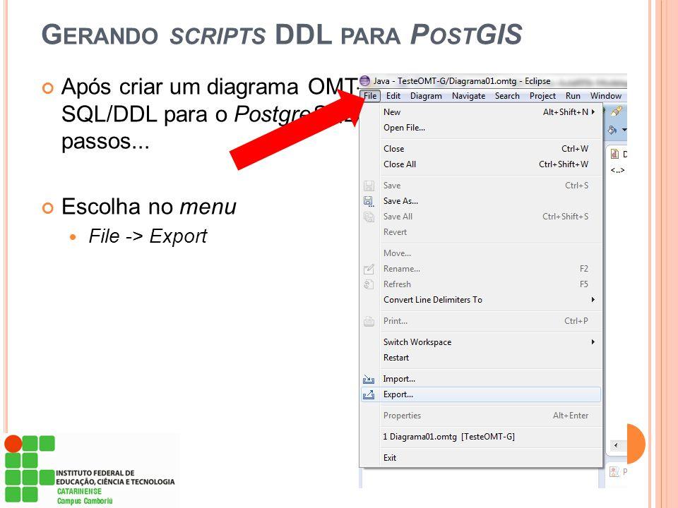 G ERANDO SCRIPTS DDL PARA P OST GIS Após criar um diagrama OMT-G, para gerar os scripts SQL/DDL para o PostgreSQL/PostGIS siga os próximos passos... E