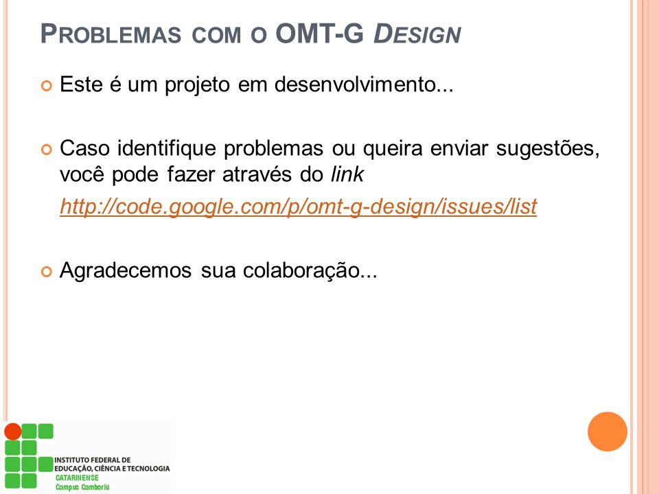 P ROBLEMAS COM O OMT-G D ESIGN Este é um projeto em desenvolvimento... Caso identifique problemas ou queira enviar sugestões, você pode fazer através