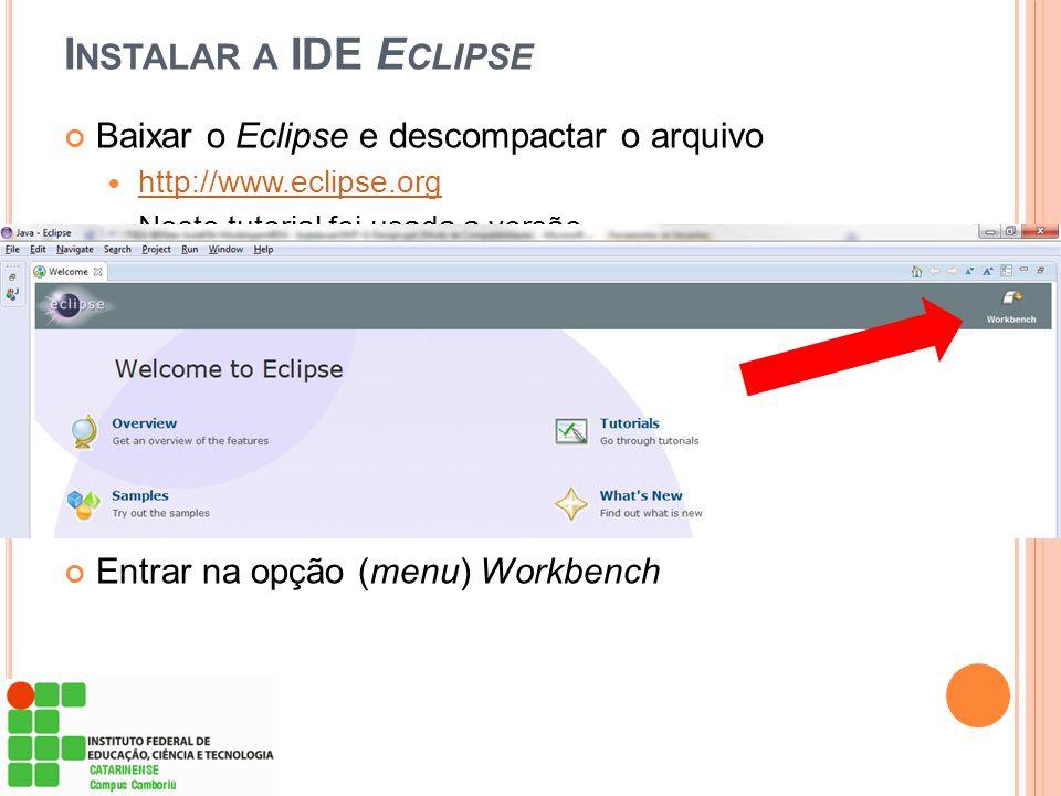 I NSTALAR A IDE E CLIPSE Baixar o Eclipse e descompactar o arquivo  http://www.eclipse.org http://www.eclipse.org  Neste tutorial foi usada a versão