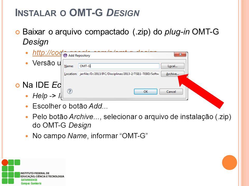 Baixar o arquivo compactado (.zip) do plug-in OMT-G Design  http://code.google.com/p/omt-g-design http://code.google.com/p/omt-g-design  Versão usad