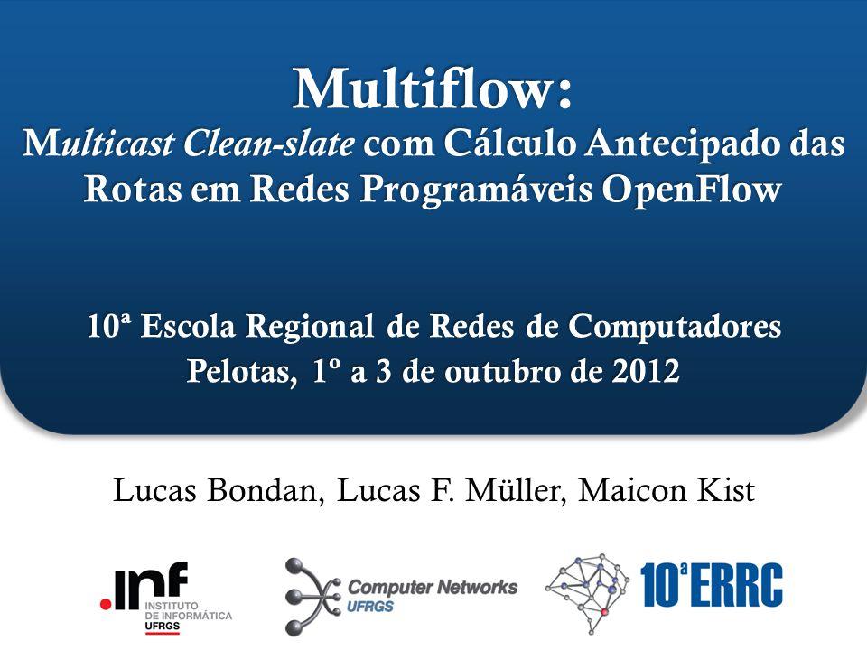 ` Multiflow: M ulticast Clean-slate com Cálculo Antecipado das Rotas em Redes Programáveis OpenFlow 10ª Escola Regional de Redes de Computadores Pelotas, 1º a 3 de outubro de 2012 Lucas Bondan, Lucas F.