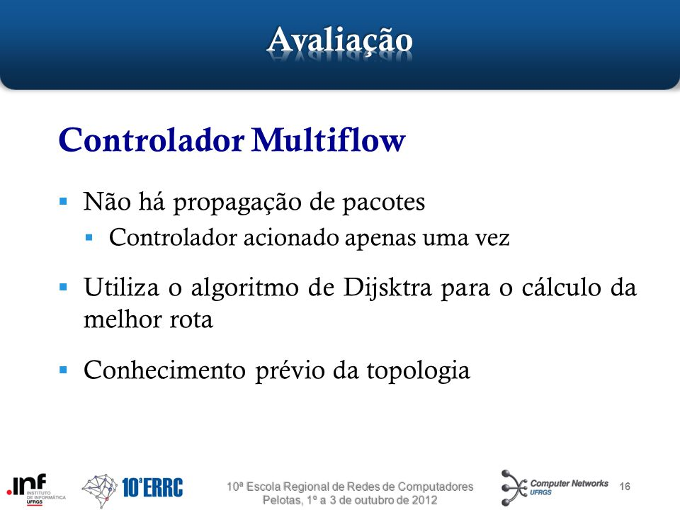 16 Controlador Multiflow  Não há propagação de pacotes  Controlador acionado apenas uma vez  Utiliza o algoritmo de Dijsktra para o cálculo da melhor rota  Conhecimento prévio da topologia 10ª Escola Regional de Redes de Computadores Pelotas, 1º a 3 de outubro de 2012
