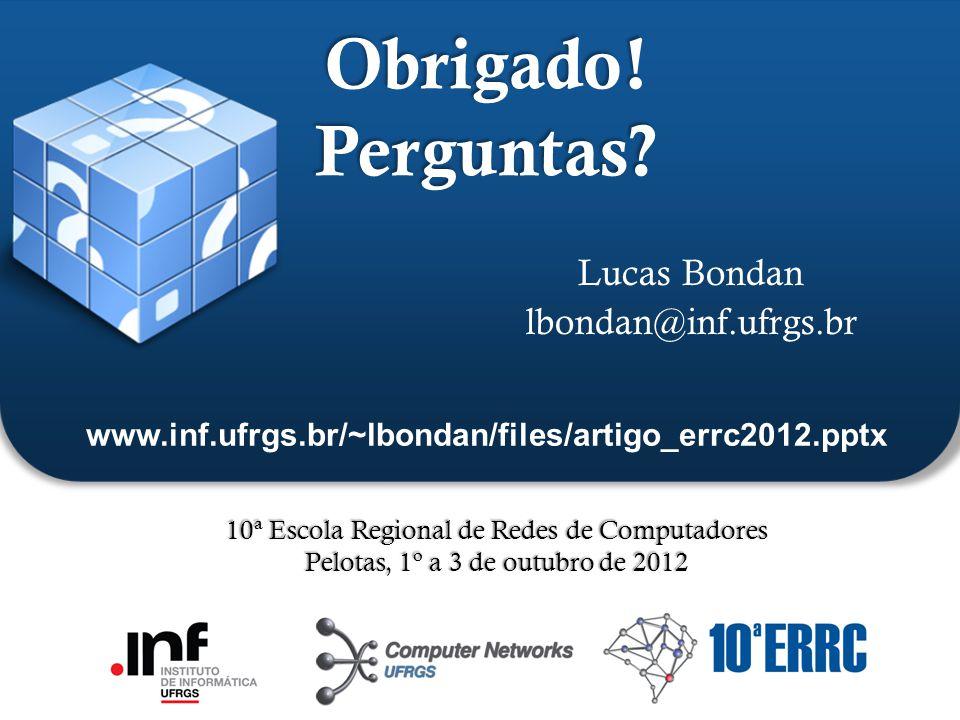 ` Obrigado! Perguntas? Lucas Bondan lbondan@inf.ufrgs.br 10ª Escola Regional de Redes de Computadores Pelotas, 1º a 3 de outubro de 2012 www.inf.ufrgs