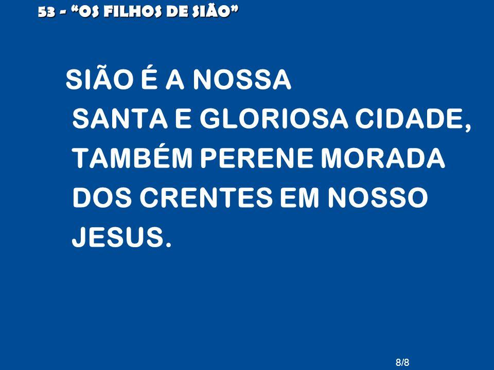 """8/8 53 - """"OS FILHOS DE SIÃO"""" SIÃO É A NOSSA SANTA E GLORIOSA CIDADE, TAMBÉM PERENE MORADA DOS CRENTES EM NOSSO JESUS."""