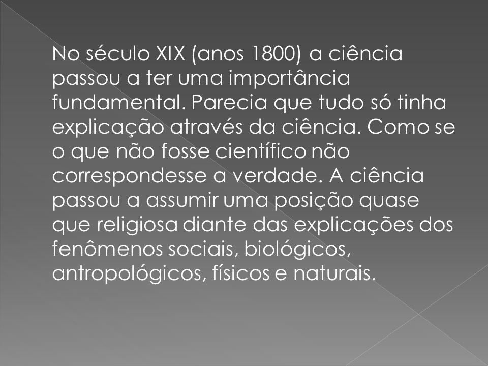 No século XIX (anos 1800) a ciência passou a ter uma importância fundamental. Parecia que tudo só tinha explicação através da ciência. Como se o que n