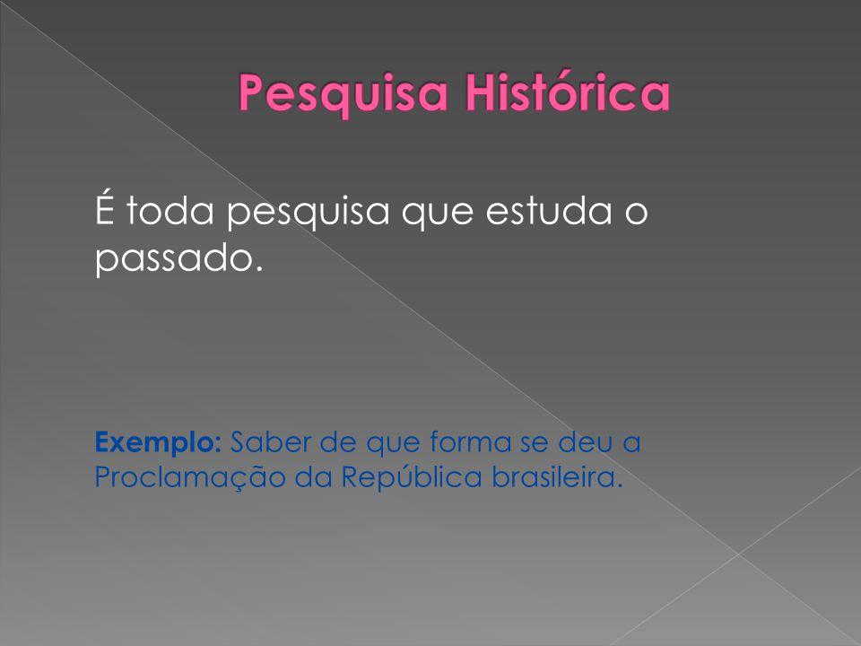 É toda pesquisa que estuda o passado. Exemplo: Saber de que forma se deu a Proclamação da República brasileira.