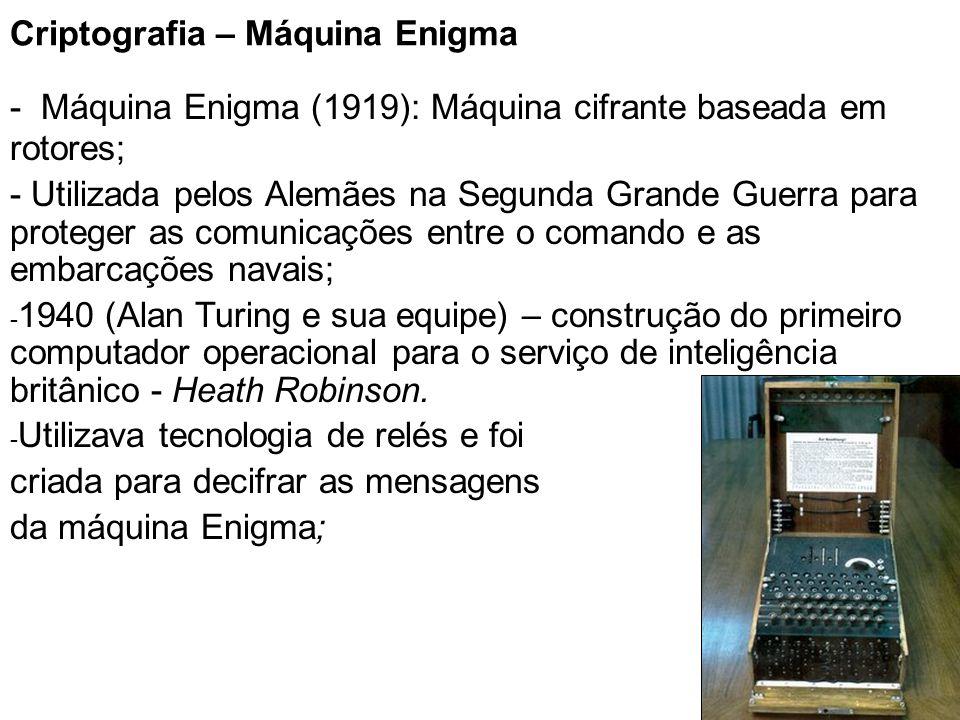 10 Criptografia – Máquina Enigma - Máquina Enigma (1919): Máquina cifrante baseada em rotores; - Utilizada pelos Alemães na Segunda Grande Guerra para proteger as comunicações entre o comando e as embarcações navais; - 1940 (Alan Turing e sua equipe) – construção do primeiro computador operacional para o serviço de inteligência britânico - Heath Robinson.